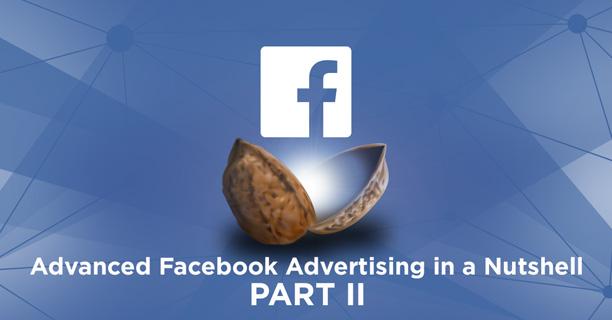 Advanced Facebook Advertising in a Nutshell - Part II